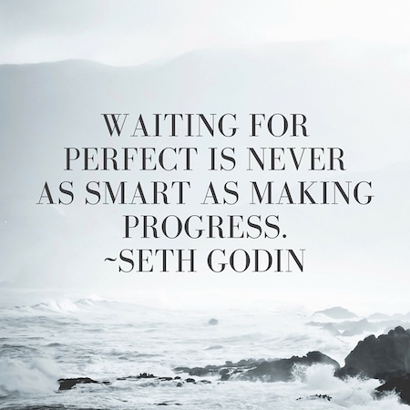 Waiting_for_perfect_is_never_as_smart_as_making_progress.--Seth_Godin